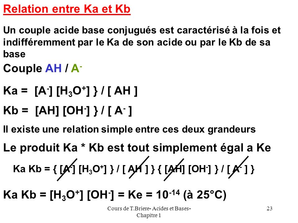 Cours de T.Briere- Acides et Bases- Chapitre 1 22 Constante dacidité : Ka AH aq + H 2 O = A - aq + H 3 O + aq Ka = {a (A - aq ) a(H 3 O + aq ) } / { a