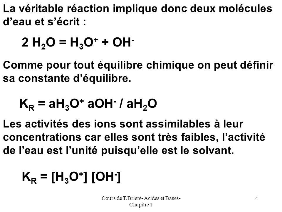 Cours de T.Briere- Acides et Bases- Chapitre 1 3 H H O + + -2 HO HO + - Polarisation de la liaison OH Rupture de la liaison - Dissociation de leau H O