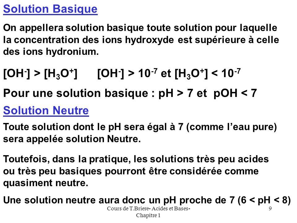Cours de T.Briere- Acides et Bases- Chapitre 1 8 Dans le cas de leau pure à 25°C [H 3 O + ] = [OH - ] = Ke = 10 -7 Soit : pH = pOH = 7 Solution Acide