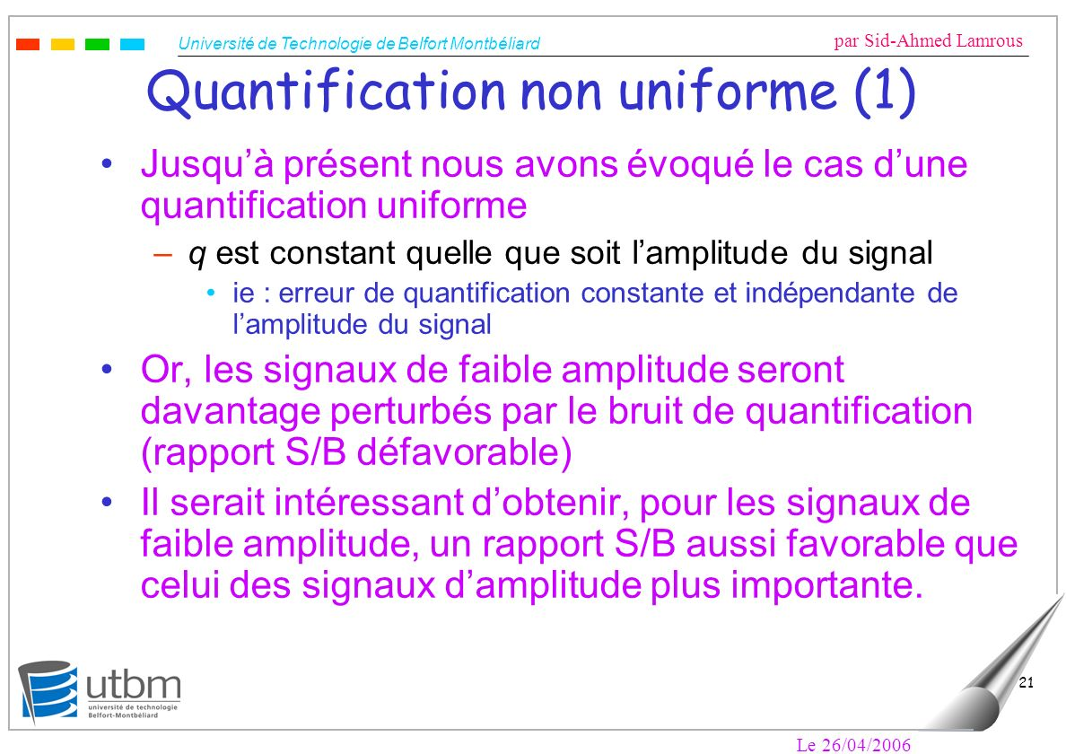 Université de Technologie de Belfort Montbéliard par Sid-Ahmed Lamrous Le 26/04/2006 22 Quantification non uniforme (2) Solution : faire varier le pas de quantification en fonction de lamplitude instantanée du signal : plus le signal est faible, plus on affine le pas de quantification et plus on améliore le rapport S/B Pas de quantification variablePas de quantification constant