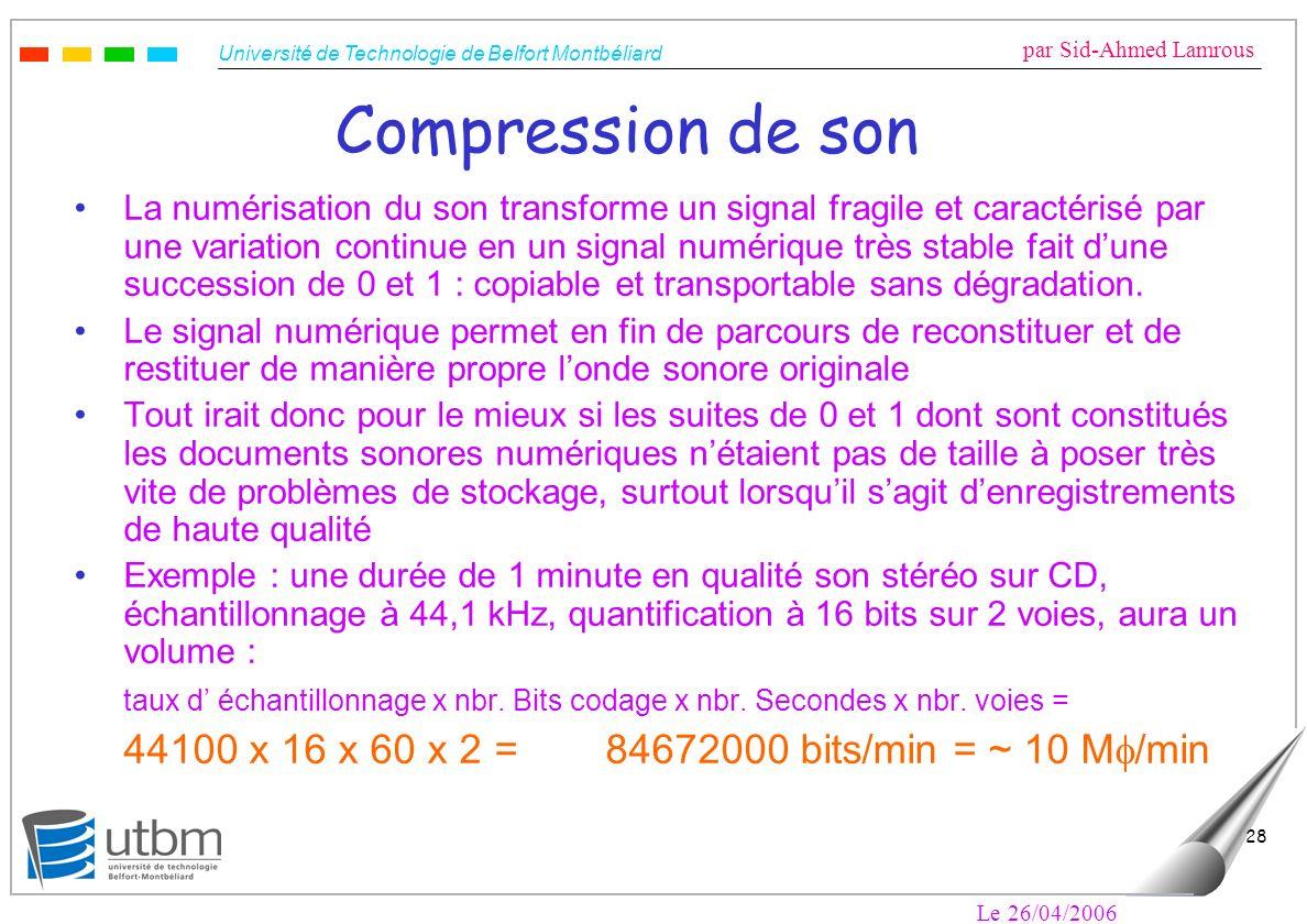 Université de Technologie de Belfort Montbéliard par Sid-Ahmed Lamrous Le 26/04/2006 28 Compression de son La numérisation du son transforme un signal