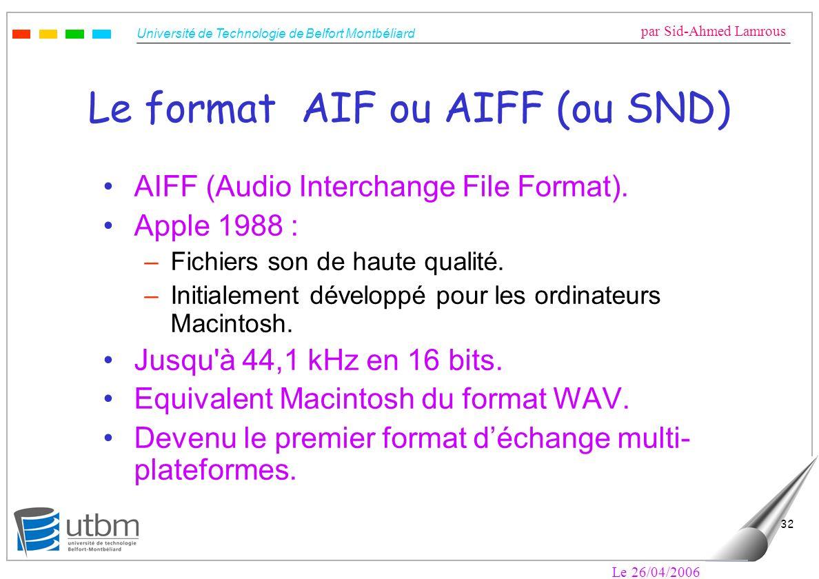 Université de Technologie de Belfort Montbéliard par Sid-Ahmed Lamrous Le 26/04/2006 32 Le format AIF ou AIFF (ou SND) AIFF (Audio Interchange File Fo