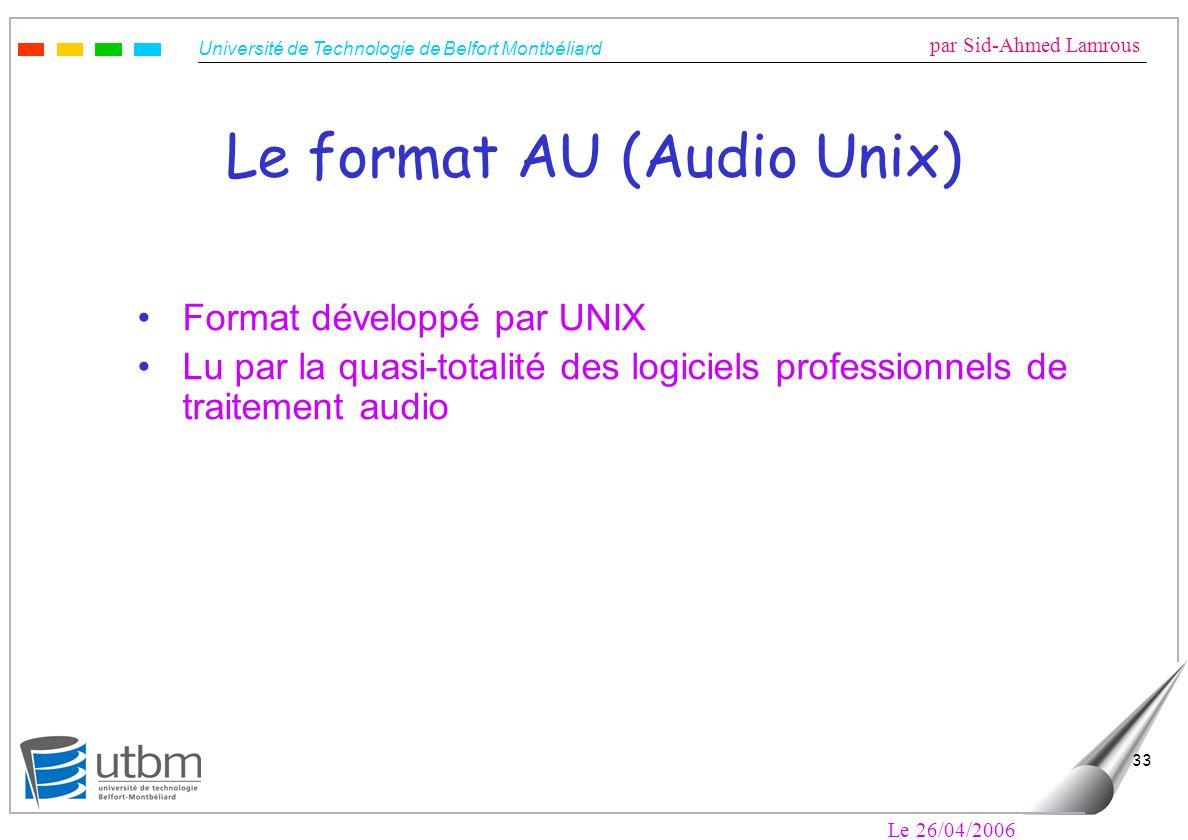 Université de Technologie de Belfort Montbéliard par Sid-Ahmed Lamrous Le 26/04/2006 33 Le format AU (Audio Unix) Format développé par UNIX Lu par la