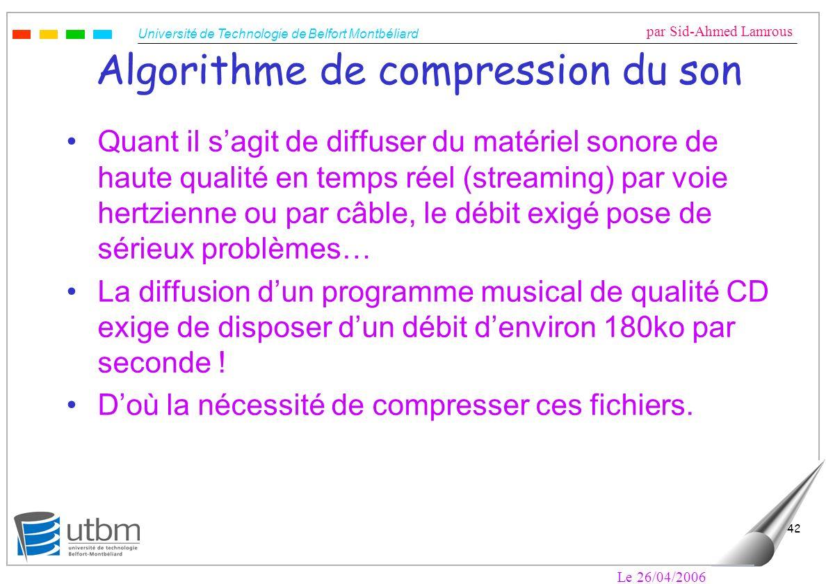 Université de Technologie de Belfort Montbéliard par Sid-Ahmed Lamrous Le 26/04/2006 42 Algorithme de compression du son Quant il sagit de diffuser du