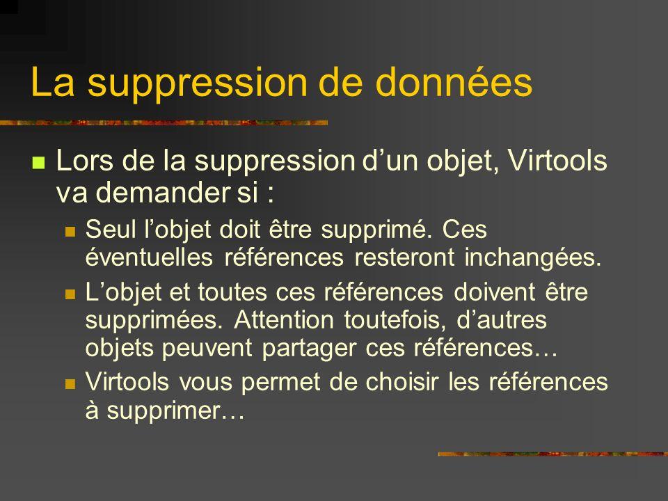 La suppression de données Lors de la suppression dun objet, Virtools va demander si : Seul lobjet doit être supprimé. Ces éventuelles références reste