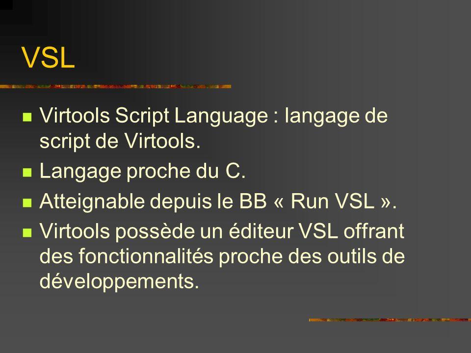 VSL Virtools Script Language : langage de script de Virtools. Langage proche du C. Atteignable depuis le BB « Run VSL ». Virtools possède un éditeur V