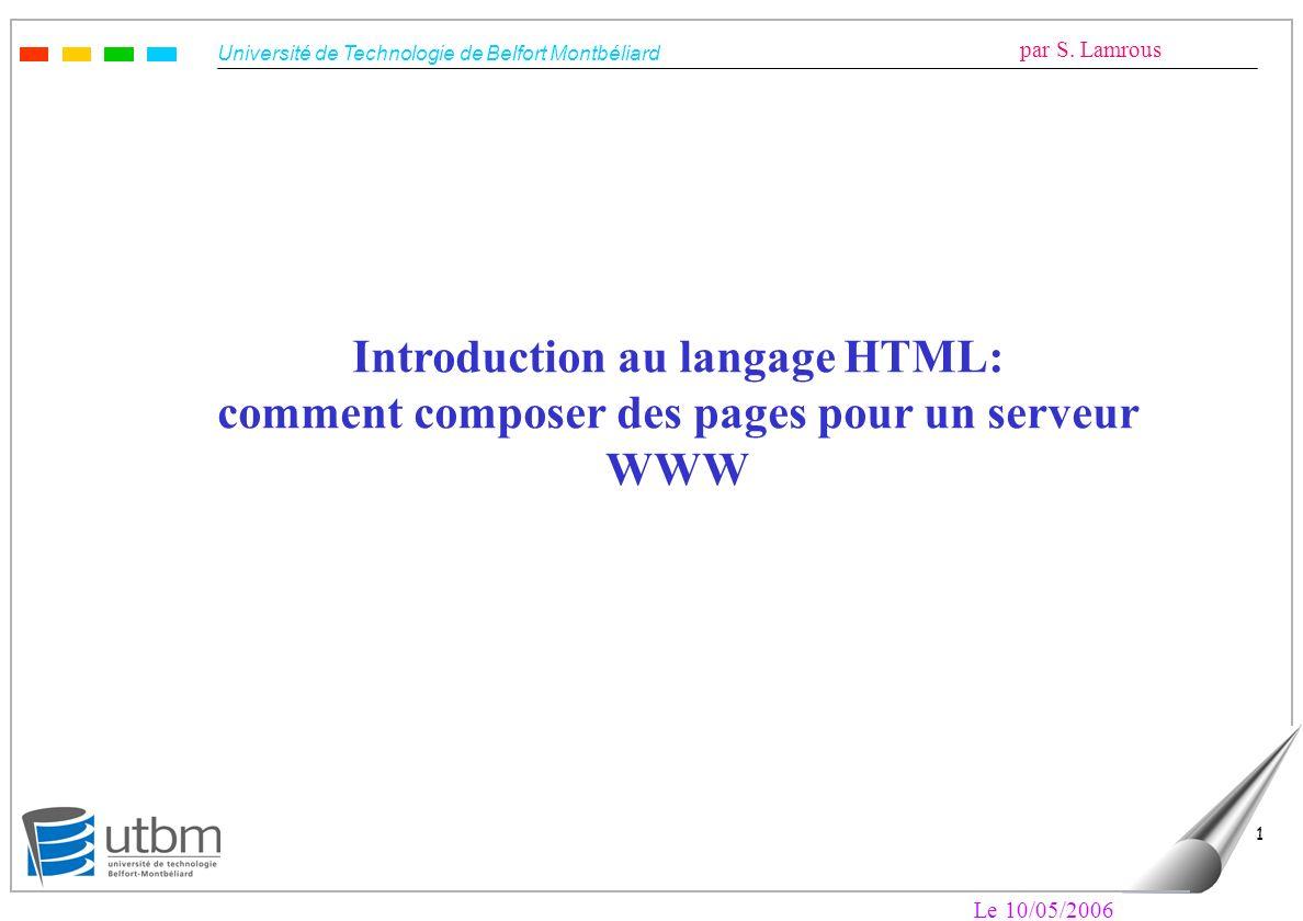 Université de Technologie de Belfort Montbéliard par S. Lamrous Le 10/05/2006 1 Introduction au langage HTML: comment composer des pages pour un serve