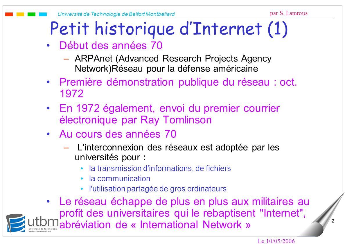 Université de Technologie de Belfort Montbéliard par S. Lamrous Le 10/05/2006 2 Petit historique dInternet (1) Début des années 70 –ARPAnet (Advanced
