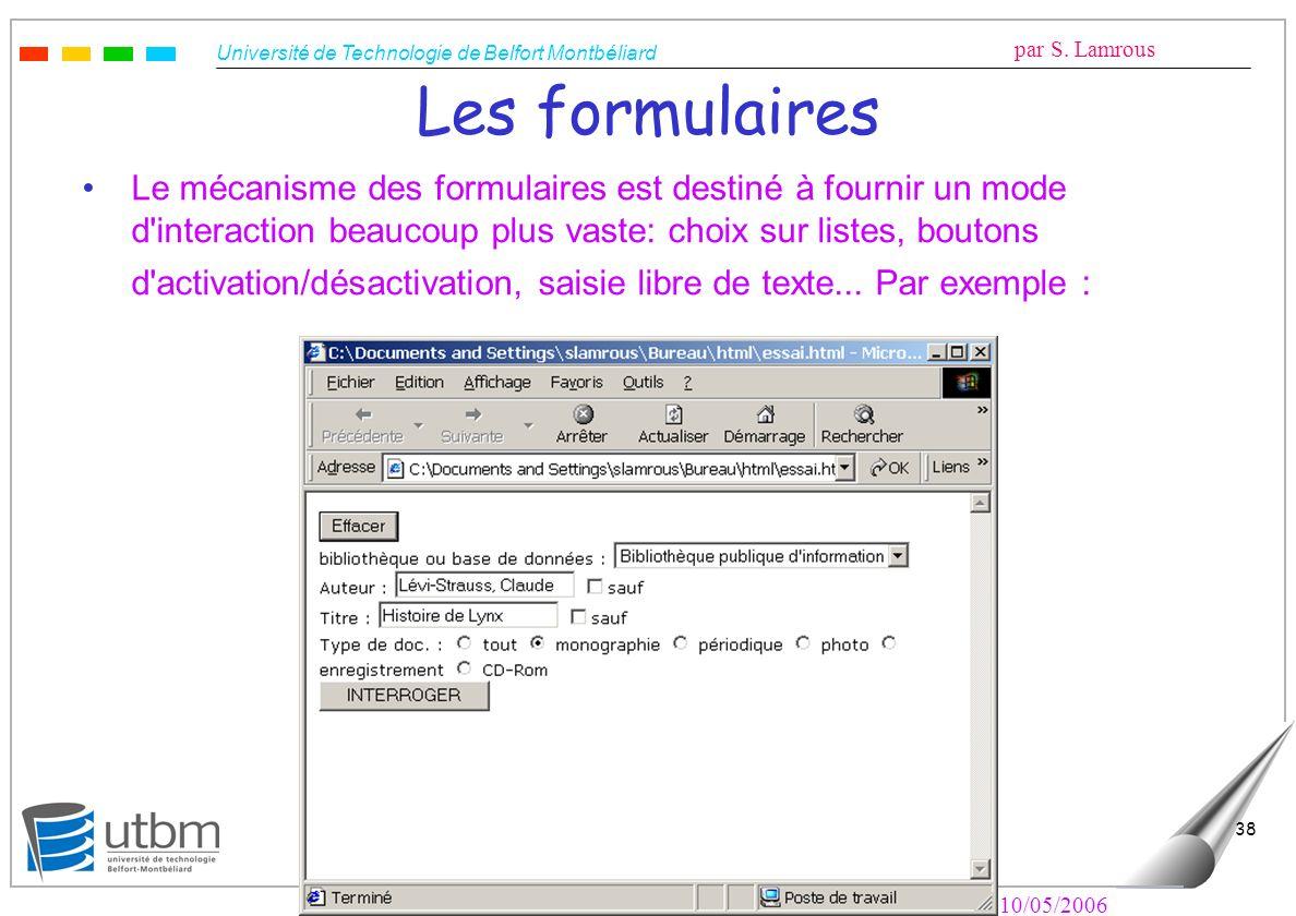 Université de Technologie de Belfort Montbéliard par S. Lamrous Le 10/05/2006 38 Les formulaires Le mécanisme des formulaires est destiné à fournir un
