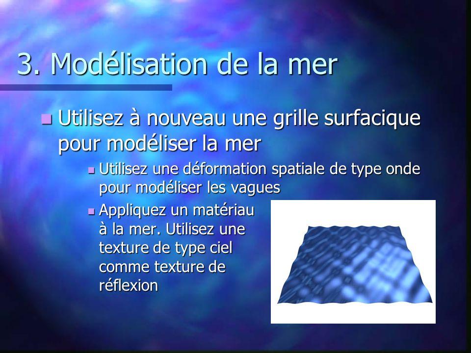 3. Modélisation de la mer Utilisez à nouveau une grille surfacique pour modéliser la mer Utilisez à nouveau une grille surfacique pour modéliser la me