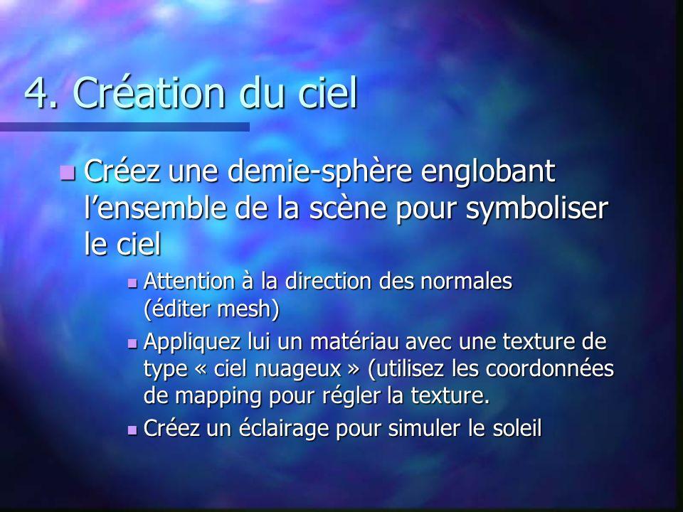 4. Création du ciel Créez une demie-sphère englobant lensemble de la scène pour symboliser le ciel Créez une demie-sphère englobant lensemble de la sc