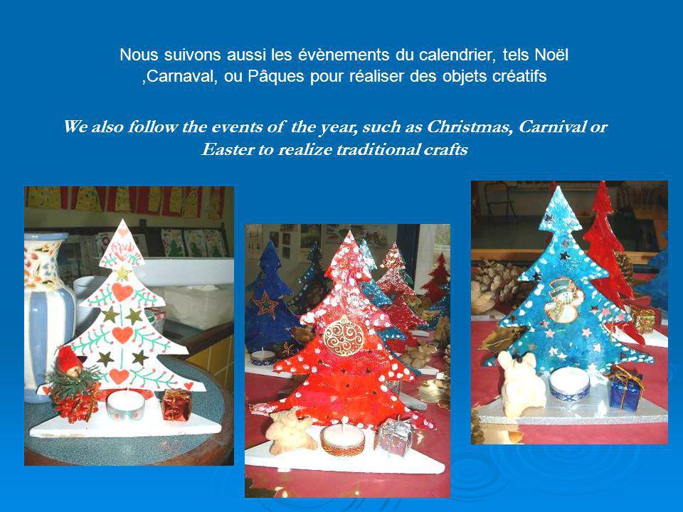 We also follow the events of the year, such as Christmas, Carnival or Easter to realize traditional crafts Nous suivons aussi les évènements du calendrier, tels Noël,Carnaval, ou Pâques pour réaliser des objets créatifs