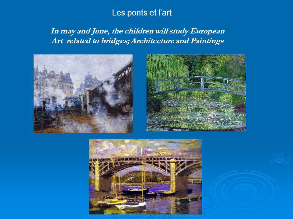 In may and June, the children will study European Art related to bridges; Architecture and Paintings Les ponts et lart