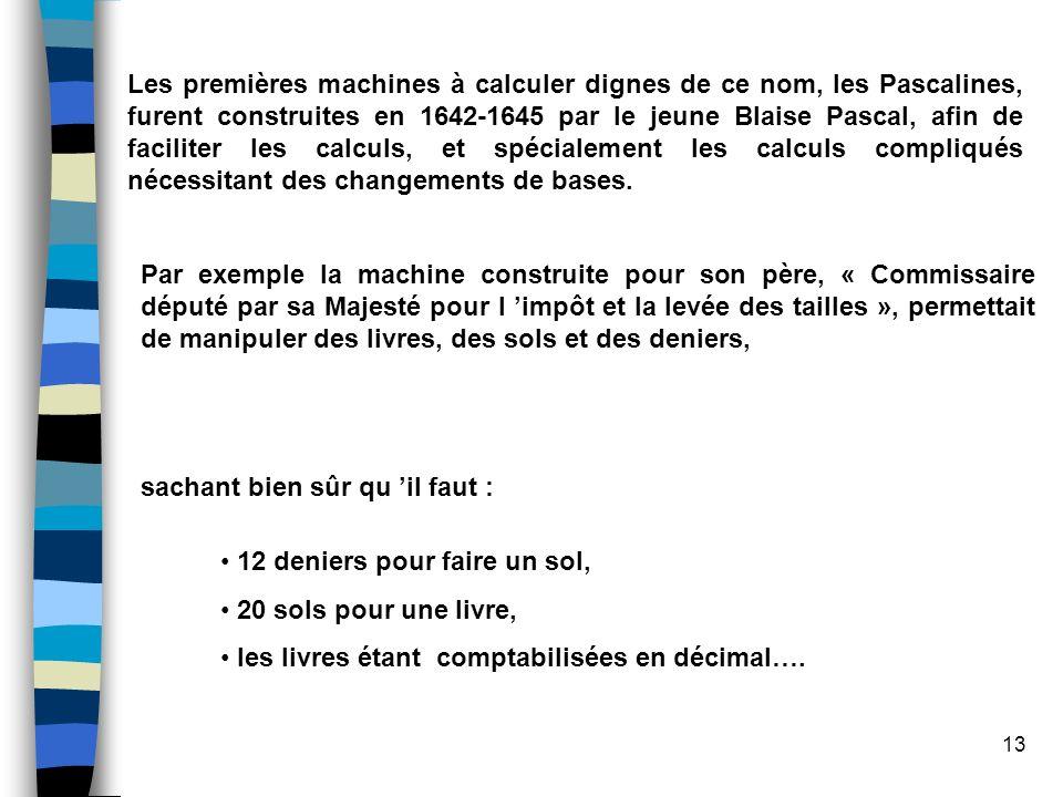 13 Les premières machines à calculer dignes de ce nom, les Pascalines, furent construites en 1642-1645 par le jeune Blaise Pascal, afin de faciliter l