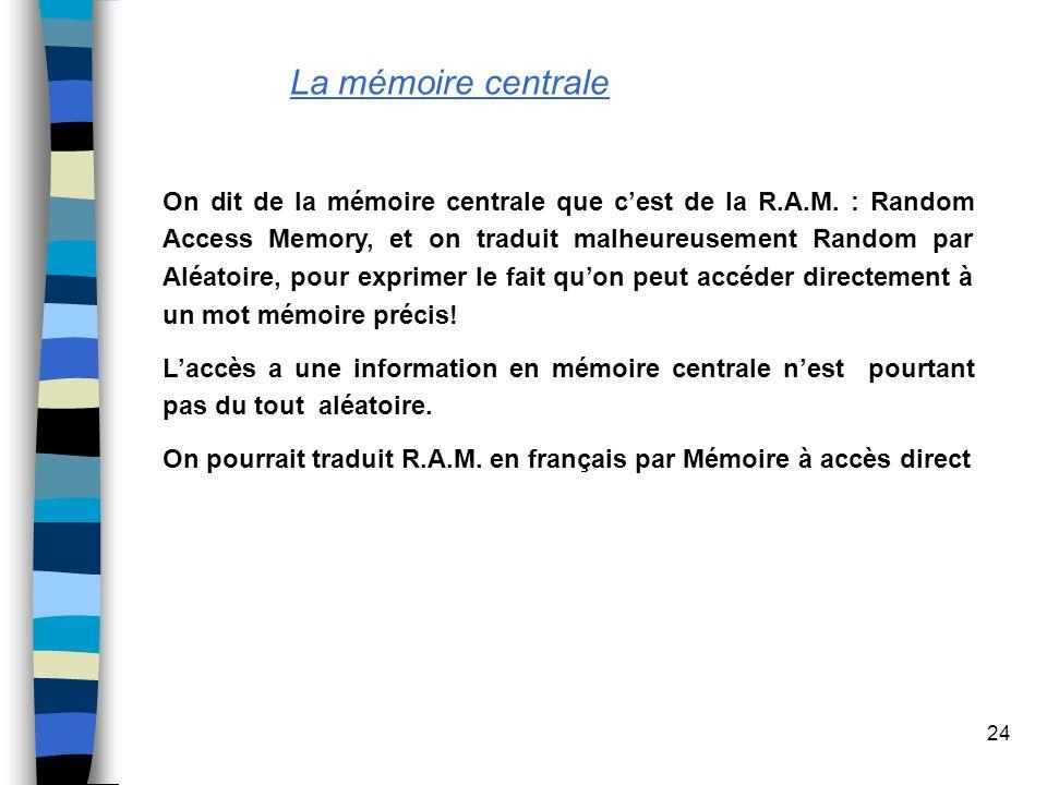 24 La mémoire centrale On dit de la mémoire centrale que cest de la R.A.M. : Random Access Memory, et on traduit malheureusement Random par Aléatoire,