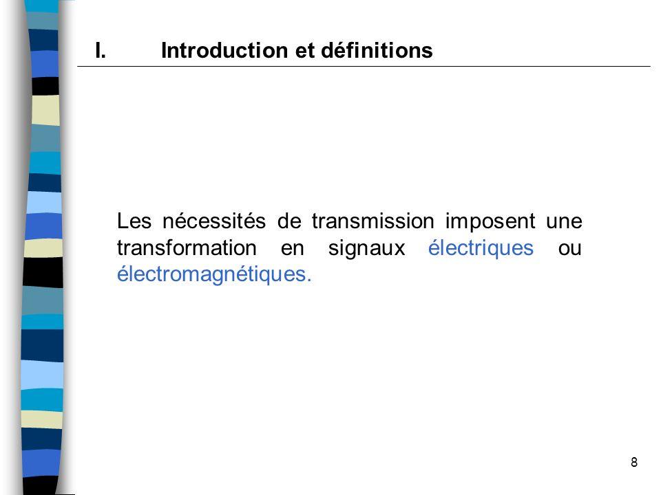 8 Les nécessités de transmission imposent une transformation en signaux électriques ou électromagnétiques. I.Introduction et définitions