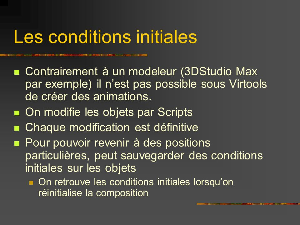 Les conditions initiales Contrairement à un modeleur (3DStudio Max par exemple) il nest pas possible sous Virtools de créer des animations. On modifie