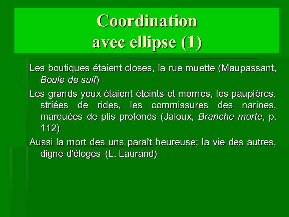 Coordination avec ellipse (1) Les boutiques étaient closes, la rue muette (Maupassant, Boule de suif) Les grands yeux étaient éteints et mornes, les p