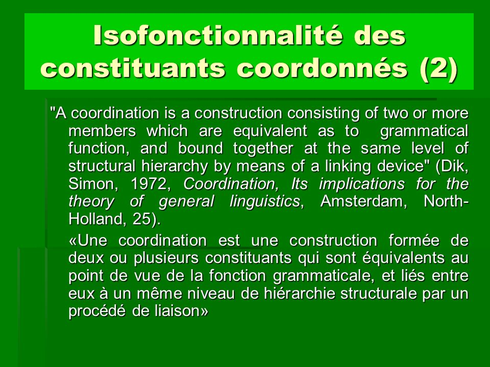 Isofonctionnalité des constituants coordonnés (2) A coordination is a construction consisting of two or more members which are equivalent as to grammatical function, and bound together at the same level of structural hierarchy by means of a linking device (Dik, Simon, 1972, Coordination, Its implications for the theory of general linguistics, Amsterdam, North- Holland, 25).