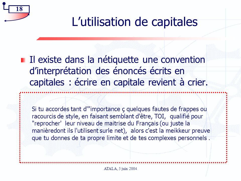 18 ATALA, 5 juin 2004 Lutilisation de capitales Il existe dans la nétiquette une convention dinterprétation des énoncés écrits en capitales : écrire e