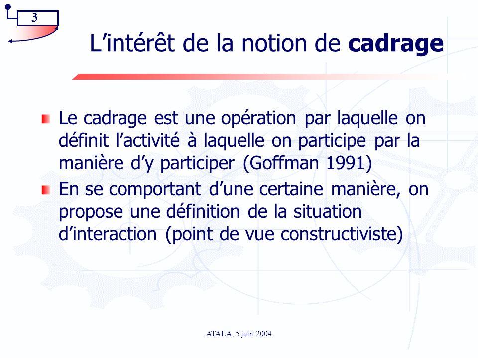 3 ATALA, 5 juin 2004 Lintérêt de la notion de cadrage Le cadrage est une opération par laquelle on définit lactivité à laquelle on participe par la ma