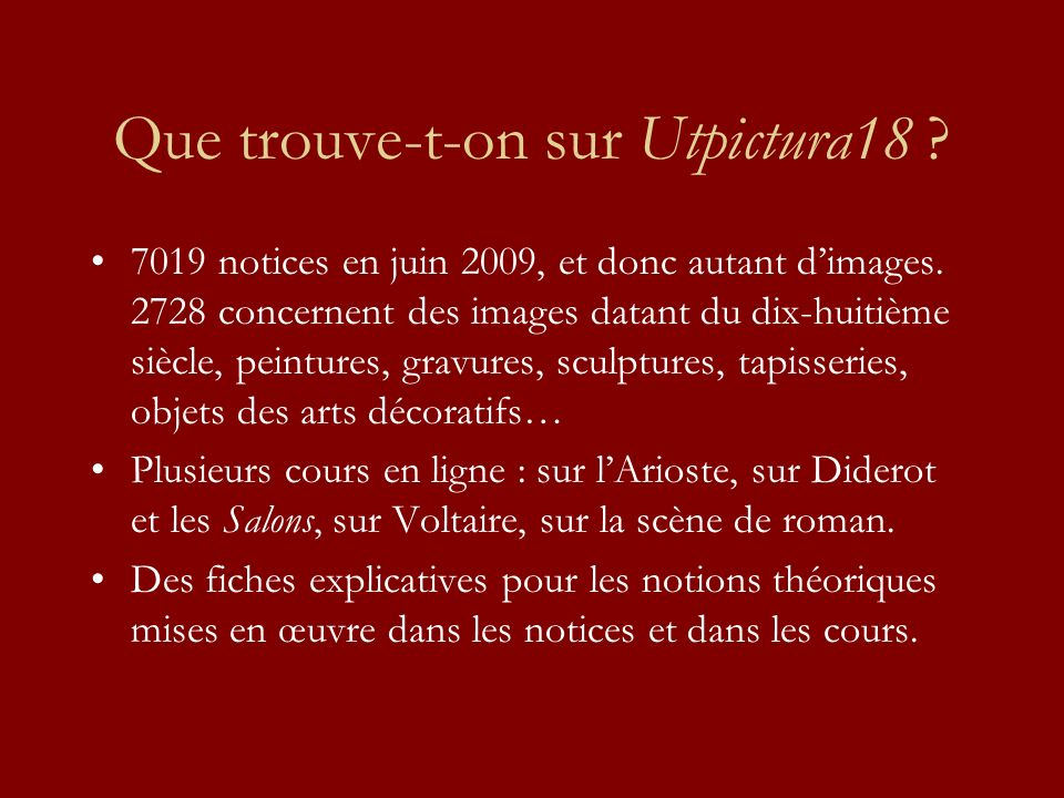 Que trouve-t-on sur Utpictura18 ? 7019 notices en juin 2009, et donc autant dimages. 2728 concernent des images datant du dix-huitième siècle, peintur