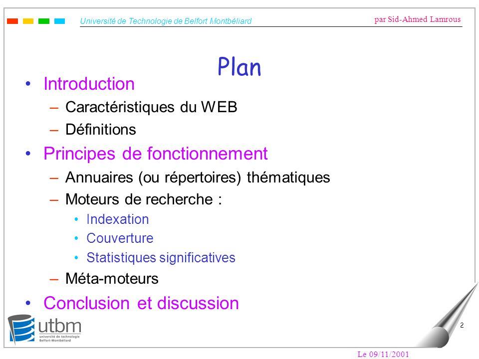 Université de Technologie de Belfort Montbéliard par Sid-Ahmed Lamrous Le 09/11/2001 13 Moteurs de recherche Objectifs –Fournir un service pour de la recherche d information sur le WEB à partir de requêtes.