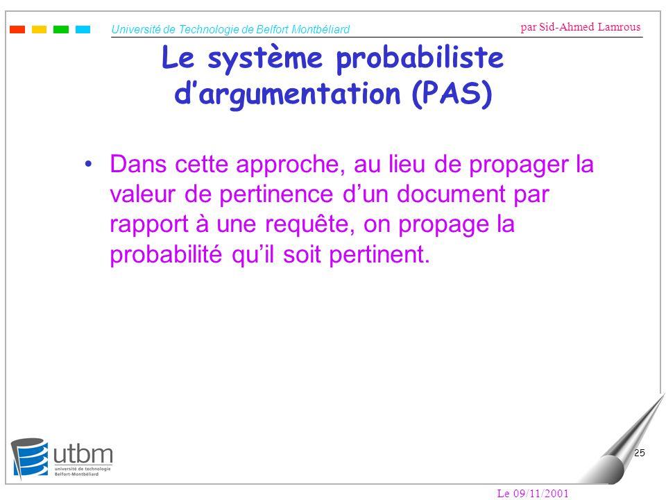 Université de Technologie de Belfort Montbéliard par Sid-Ahmed Lamrous Le 09/11/2001 25 Le système probabiliste dargumentation (PAS) Dans cette approc