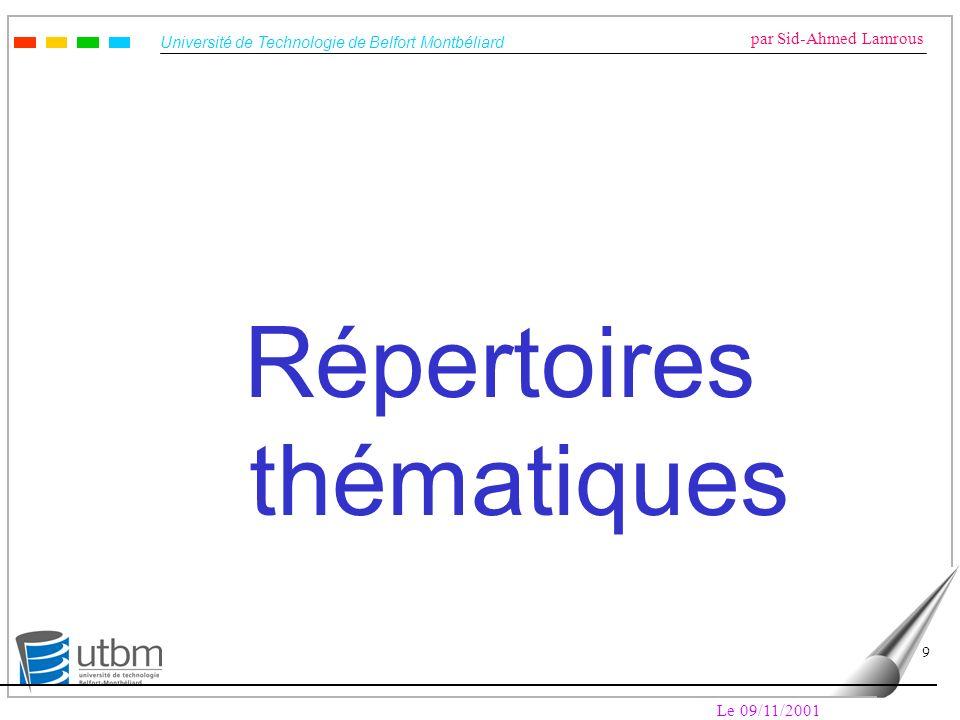 Université de Technologie de Belfort Montbéliard par Sid-Ahmed Lamrous Le 09/11/2001 10 Répertoires thématiques (ou annuaires) Objectif –Fournir un accès hiérarchisé à l information –Exemple : http://www.dmoz.org/, http://www.yahoo.com/, …http://www.dmoz.org/http://www.yahoo.com/ Organisation des données –Indexation humaine des sites (ensemble de pages WEB) : Valeur ajoutée Couverture limitée Biais de l indexation humaine Maintenance de la hiérarchie –Recherche par navigation dans des classifications thématiques
