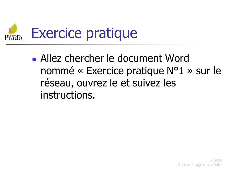 PRADO Apprentissage Powerpoint Exercice pratique Allez chercher le document Word nommé « Exercice pratique N°1 » sur le réseau, ouvrez le et suivez le