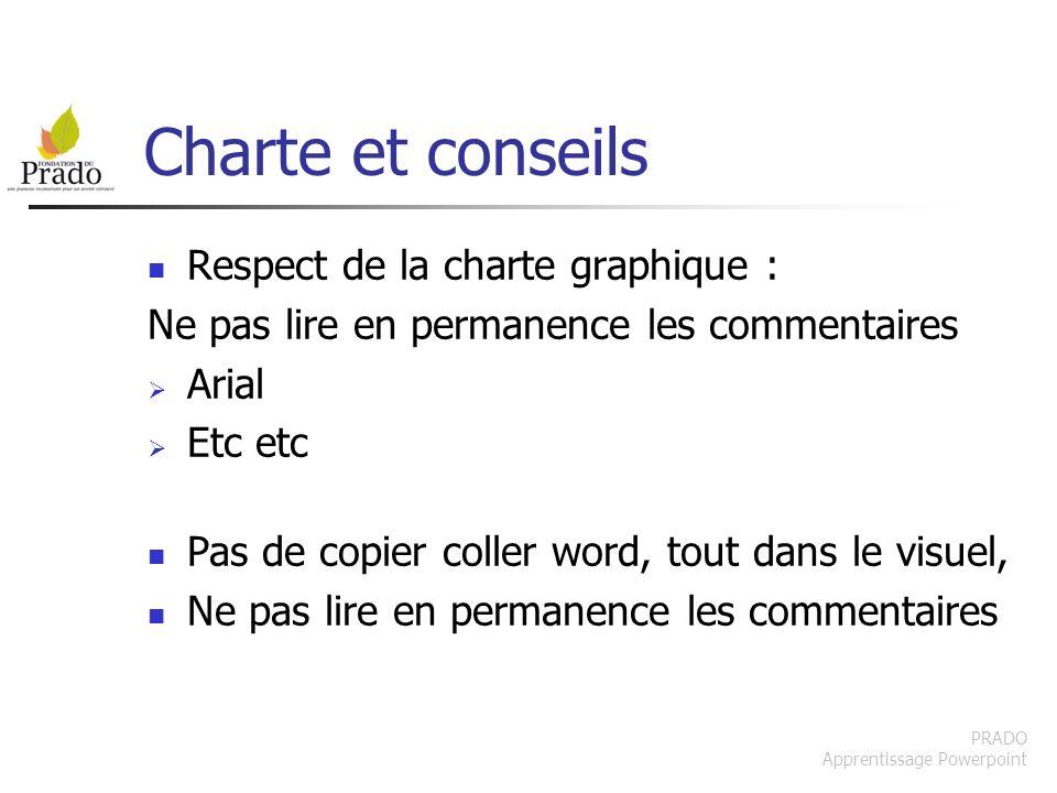PRADO Apprentissage Powerpoint Charte et conseils Respect de la charte graphique : Ne pas lire en permanence les commentaires Arial Etc etc Pas de cop