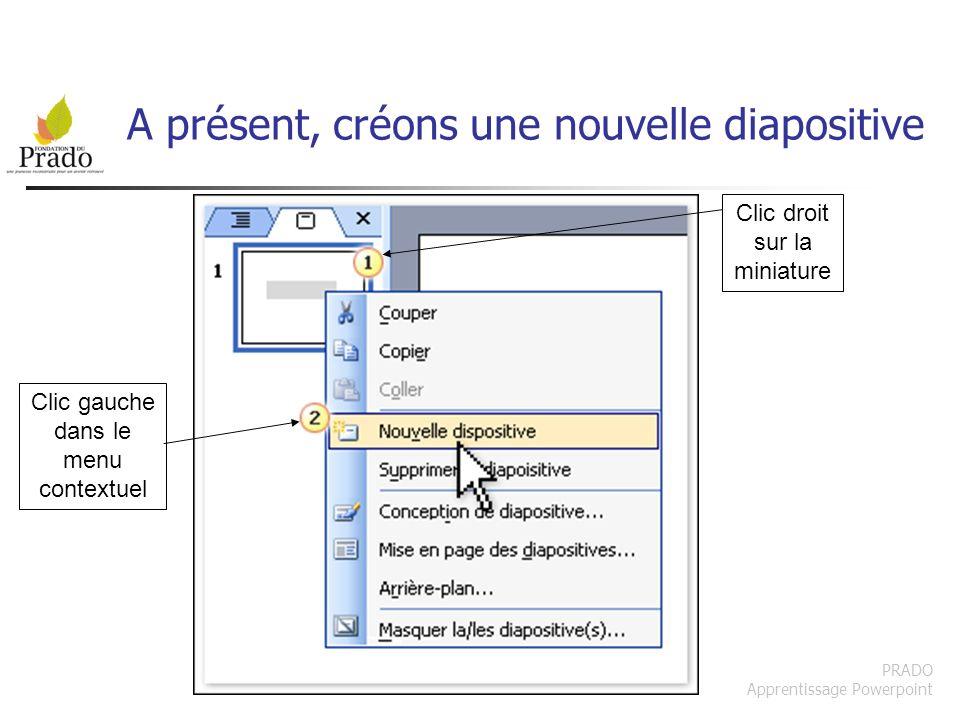 PRADO Apprentissage Powerpoint A présent, créons une nouvelle diapositive Clic droit sur la miniature Clic gauche dans le menu contextuel
