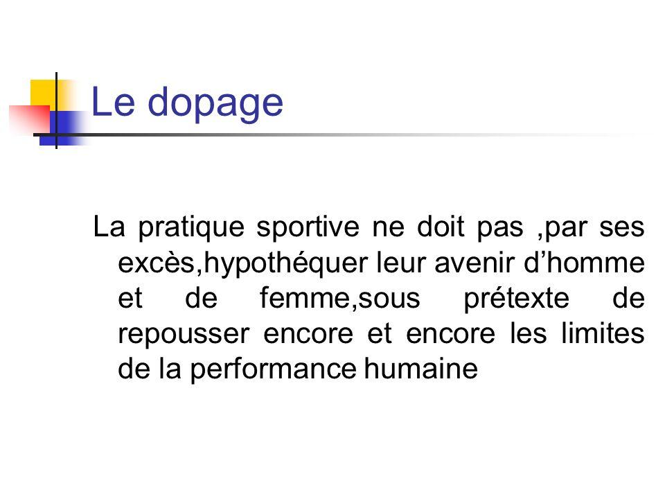 Le dopage La pratique sportive ne doit pas,par ses excès,hypothéquer leur avenir dhomme et de femme,sous prétexte de repousser encore et encore les li