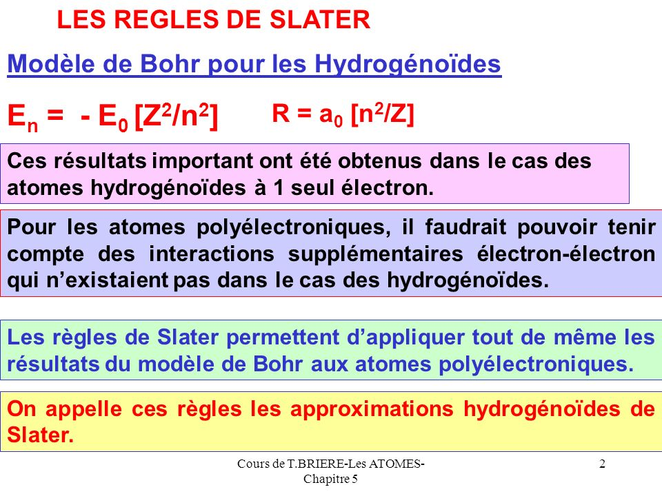 Cours de T.BRIERE-Les ATOMES- Chapitre 5 2 LES REGLES DE SLATER Modèle de Bohr pour les Hydrogénoïdes E n = - E 0 [Z 2 /n 2 ] R = a 0 [n 2 /Z] Pour les atomes polyélectroniques, il faudrait pouvoir tenir compte des interactions supplémentaires électron-électron qui nexistaient pas dans le cas des hydrogénoïdes.