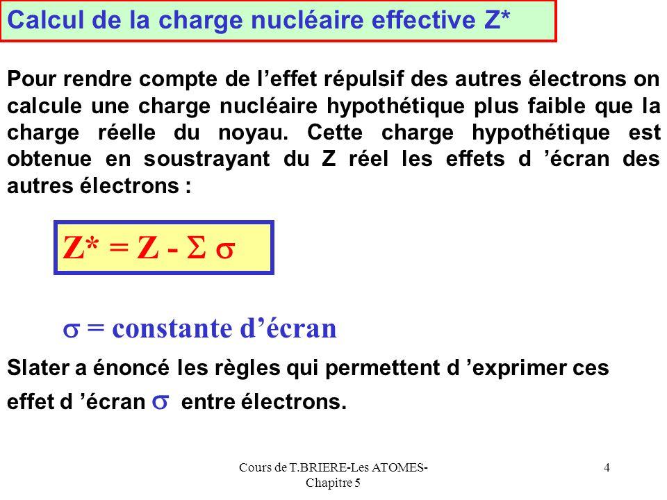 Cours de T.BRIERE-Les ATOMES- Chapitre 5 44 E 3 = - 56,23 eV E 3 - 62,87 eV E.I 1 = E Cl+ - E Cl = 6 E 3 - 7 E 3 E.I 1 = 6 E 3 - 7 E 3 = 16,39 eV Cette valeur calculée est à comparer à la valeur expérimentale E.I 1 = 13 eV Ce modèle permet daccéder très simplement à lordre de grandeur de lénergie dionisation dun atome.