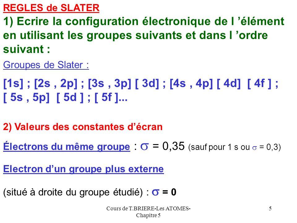 Cours de T.BRIERE-Les ATOMES- Chapitre 5 15 Calcul de Z* pour les ions La connaissance du Z* des atomes neutres permet le calcul rapide des Z* des ions sans passer par l utilisation des règles de Slater +17 [1s 2 ] [2s 2 ; 2p 6 ][ 3s 2 ; 3p 6 ] Exemple de Cl - Z* = 17 -(7 * 0,35) -( 8 * 0,85 -(2 * 1) =5,75 Si Z* de Ar est connu (Z* Ar = 6,75) on peut déterminer Z* de Cl - car Cl - est iso-électronique de Ar et ne diffère de lui que par 1 proton de moins dans le noyau d ou Z* Cl - = Z* Ar - 1 = 6,75 - 1 = 5,75 Calcul par les règles de Slater Calcul rapide De même : Z* Na + = Z* Ne + 1 ; Z* N 3- = Z* Ne - 3 etc