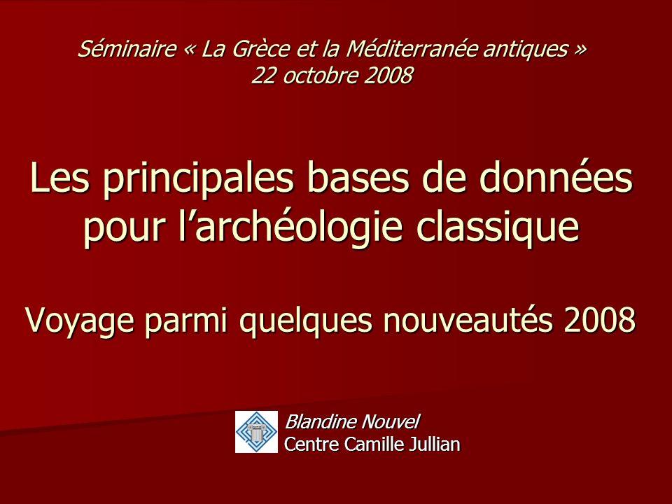 Séminaire « La Grèce et la Méditerranée antiques » 22 octobre 2008 Les principales bases de données pour larchéologie classique Voyage parmi quelques