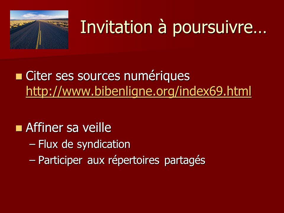 Invitation à poursuivre… Citer ses sources numériques http://www.bibenligne.org/index69.html Citer ses sources numériques http://www.bibenligne.org/index69.html http://www.bibenligne.org/index69.html Affiner sa veille Affiner sa veille –Flux de syndication –Participer aux répertoires partagés