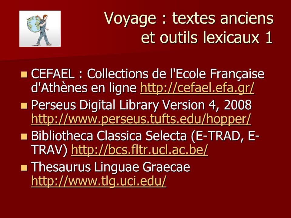 Voyage : textes anciens et outils lexicaux 1 CEFAEL : Collections de l Ecole Française d Athènes en ligne http://cefael.efa.gr/ CEFAEL : Collections de l Ecole Française d Athènes en ligne http://cefael.efa.gr/http://cefael.efa.gr/ Perseus Digital Library Version 4, 2008 http://www.perseus.tufts.edu/hopper/ Perseus Digital Library Version 4, 2008 http://www.perseus.tufts.edu/hopper/ http://www.perseus.tufts.edu/hopper/ Bibliotheca Classica Selecta (E-TRAD, E- TRAV) http://bcs.fltr.ucl.ac.be/ Bibliotheca Classica Selecta (E-TRAD, E- TRAV) http://bcs.fltr.ucl.ac.be/http://bcs.fltr.ucl.ac.be/ Thesaurus Linguae Graecae http://www.tlg.uci.edu/ Thesaurus Linguae Graecae http://www.tlg.uci.edu/ http://www.tlg.uci.edu/