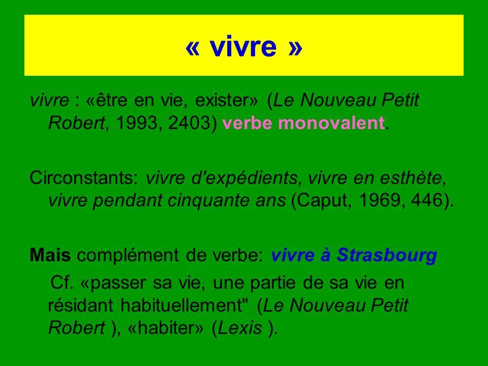 « vivre » vivre : «être en vie, exister» (Le Nouveau Petit Robert, 1993, 2403) verbe monovalent. Circonstants: vivre d'expédients, vivre en esthète, v