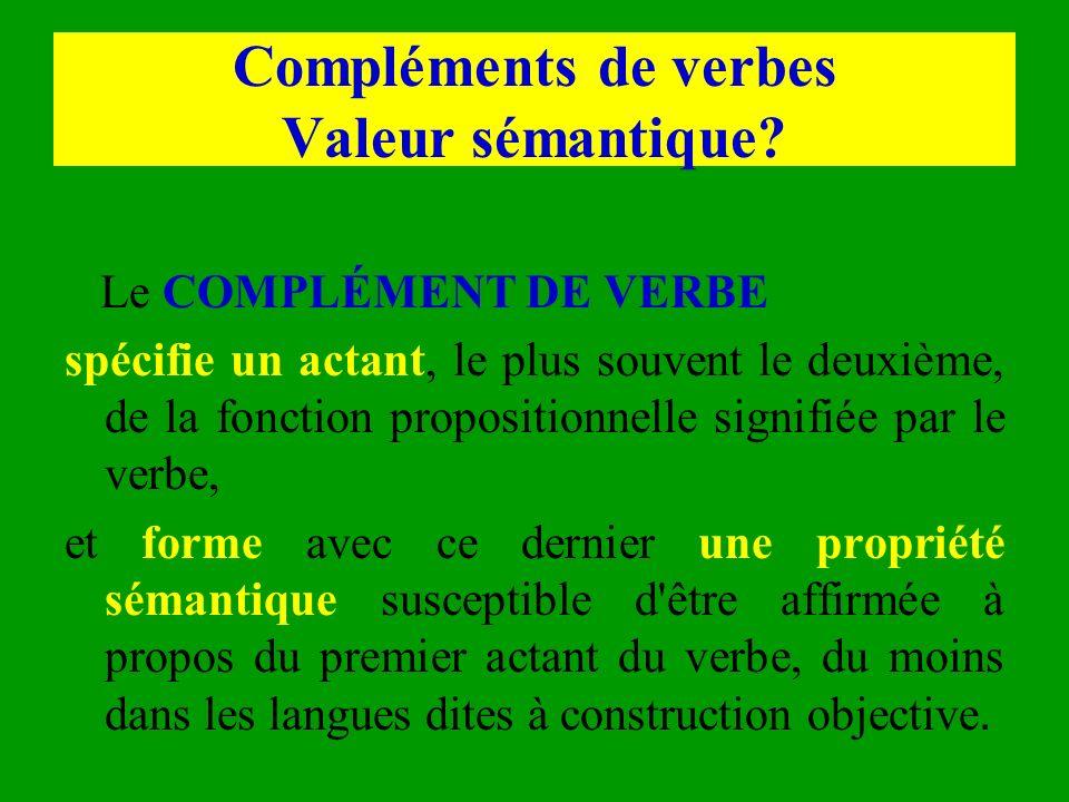 Compléments de verbes Valeur sémantique? Le COMPLÉMENT DE VERBE spécifie un actant, le plus souvent le deuxième, de la fonction propositionnelle signi