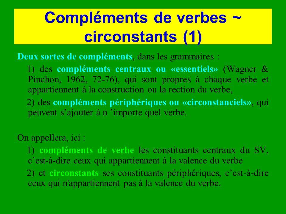 Compléments de verbes ~ circonstants (1) Deux sortes de compléments, dans les grammaires : 1) des compléments centraux ou «essentiels» (Wagner & Pinch