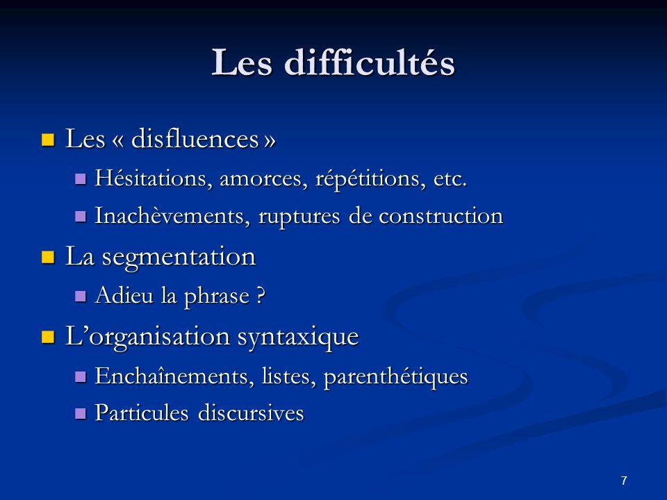 7 Les difficultés Les « disfluences » Les « disfluences » Hésitations, amorces, répétitions, etc. Hésitations, amorces, répétitions, etc. Inachèvement