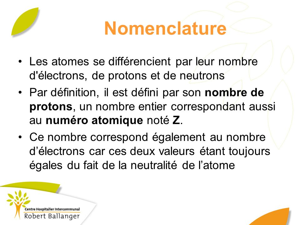 Nomenclature Les atomes se différencient par leur nombre d'électrons, de protons et de neutrons Par définition, il est défini par son nombre de proton
