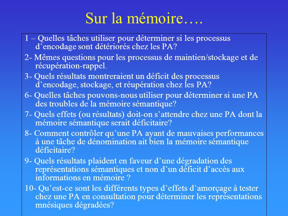Sur la mémoire…. 1 – Quelles tâches utiliser pour déterminer si les processus dencodage sont détériorés chez les PA? 2- Mêmes questions pour les proce