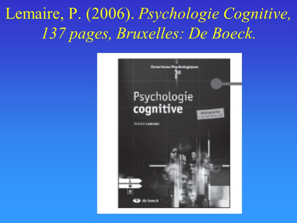Lemaire, P. (2006). Psychologie Cognitive, 137 pages, Bruxelles: De Boeck.