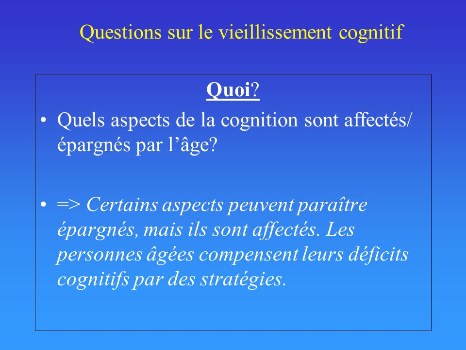 Questions sur le vieillissement cognitif Quoi? Quels aspects de la cognition sont affectés/ épargnés par lâge? => Certains aspects peuvent paraître ép