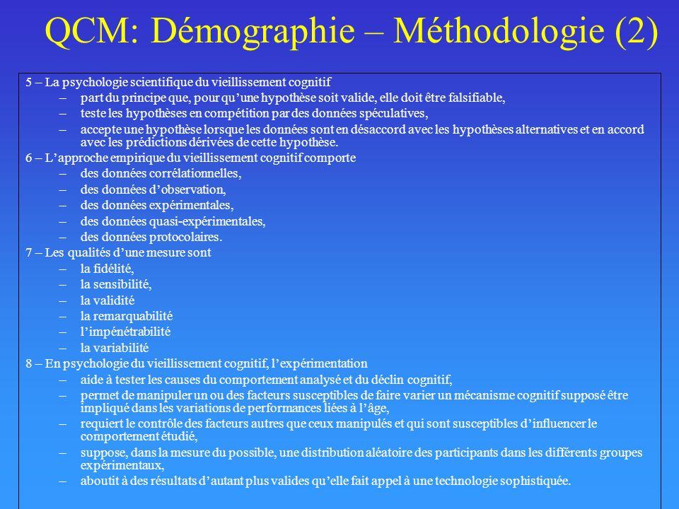 QCM: Démographie – Méthodologie (2) 5 – La psychologie scientifique du vieillissement cognitif –part du principe que, pour quune hypothèse soit valide, elle doit être falsifiable, –teste les hypothèses en compétition par des données spéculatives, –accepte une hypothèse lorsque les données sont en désaccord avec les hypothèses alternatives et en accord avec les prédictions dérivées de cette hypothèse.