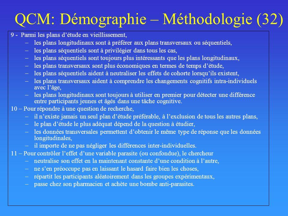 QCM: Démographie – Méthodologie (32) 9 - Parmi les plans détude en vieillissement, –les plans longitudinaux sont à préférer aux plans transversaux ou séquentiels, –les plans séquentiels sont à privilégier dans tous les cas, –les plans séquentiels sont toujours plus intéressants que les plans longitudinaux, –les plans transversaux sont plus économiques en termes de temps détude, –les plans séquentiels aident à neutraliser les effets de cohorte lorsquils existent, –les plans transversaux aident à comprendre les changements cognitifs intra-individuels avec lâge, –les plans longitudinaux sont toujours à utiliser en premier pour détecter une différence entre participants jeunes et âgés dans une tâche cognitive.