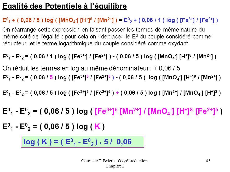 Cours de T. Briere - Oxydoréduction- Chapitre 2 42 Expressions des potentiels de Nernst MnO 4 - + 8 H + + 5 e - = Mn 2+ + 4 H 2 O Fe 2+ = Fe 3+ + e -